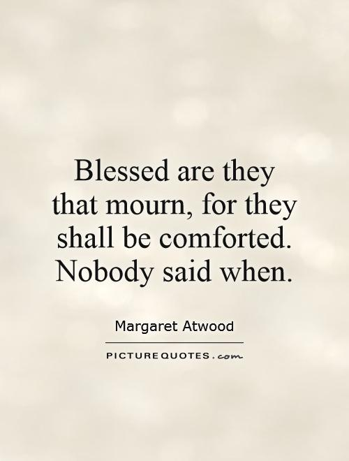 Blessed are they that mourn, for they shall be comforted. Nobody said when Picture Quote #1