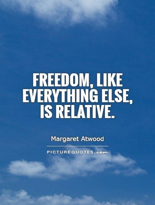 Freedom, like everything else, is relative Picture Quote #1
