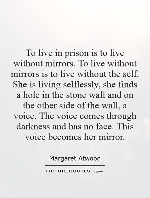 To live in prison is to live without mirrors. To live without mirrors is to live without the self. She is living selflessly, she finds a hole in the stone wall and on the other side of the wall, a voice. The voice comes through darkness and has no face. This voice becomes her mirror Picture Quote #1