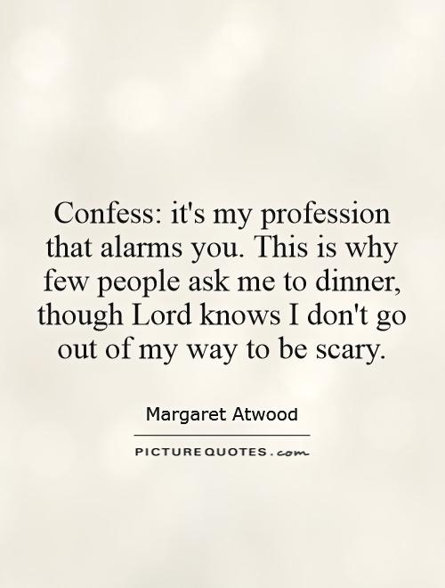 Confess: it's my profession that alarms you. This is why few people ask me to dinner, though Lord knows I don't go out of my way to be scary Picture Quote #1