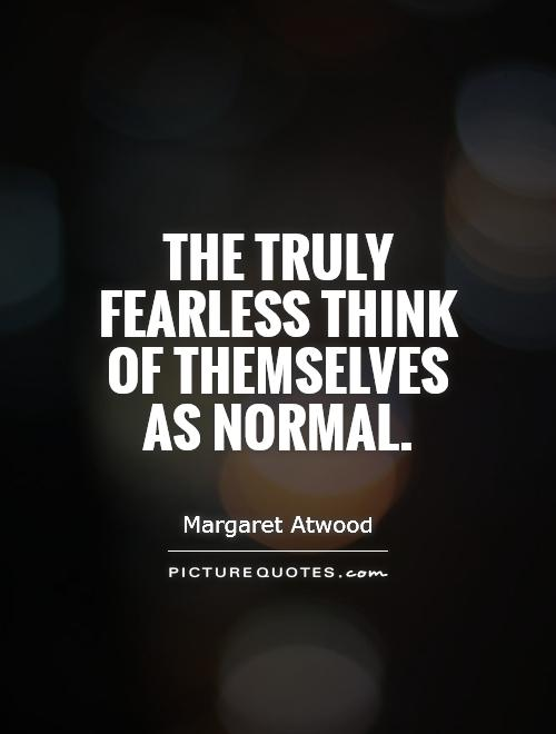 The truly fearless think of themselves as normal Picture Quote #1
