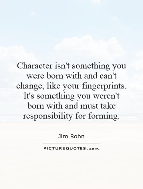 Character isn't something you were born with and can't change, like your fingerprints. It's something you weren't born with and must take responsibility for forming Picture Quote #1