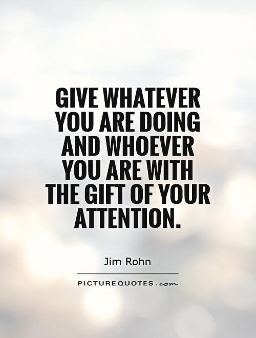 Give whatever you are doing and whoever you are with the gift of your attention Picture Quote #1