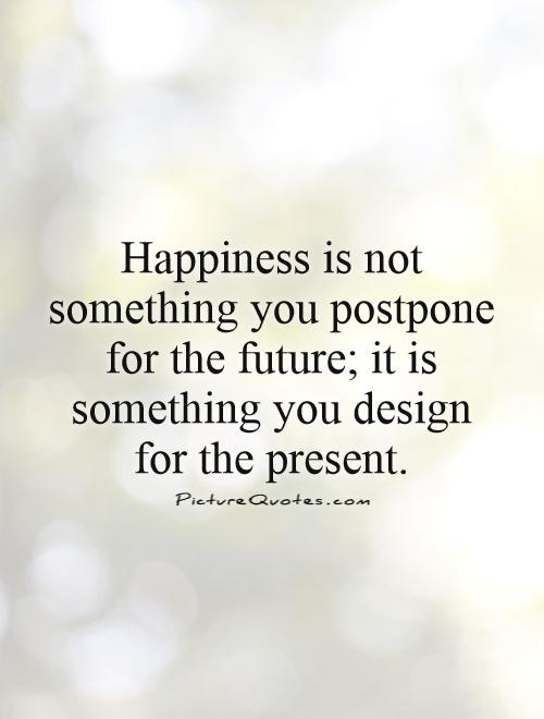 Happiness is not something you postpone for the future; it is something you design for the present Picture Quote #1