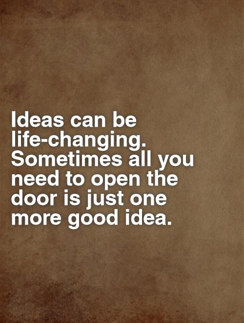 Ideas can be life-changing. Sometimes all you need to open the door is just one more good idea Picture Quote #1