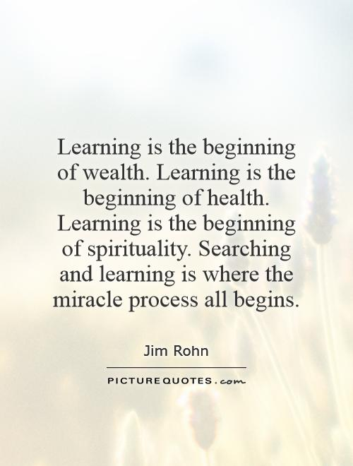 Learning is the beginning of wealth. Learning is the beginning of health. Learning is the beginning of spirituality. Searching and learning is where the miracle process all begins Picture Quote #1