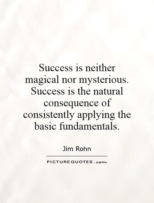 Success is neither magical nor mysterious. Success is the natural consequence of consistently applying the basic fundamentals Picture Quote #1
