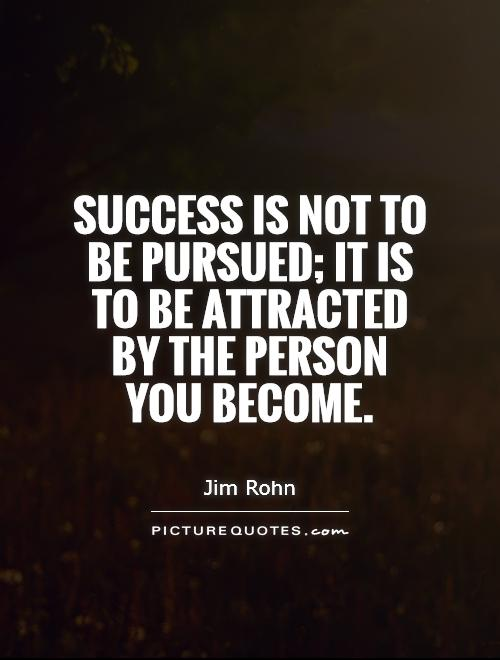 Success is not to be pursued; it is to be attracted by the person you become Picture Quote #1
