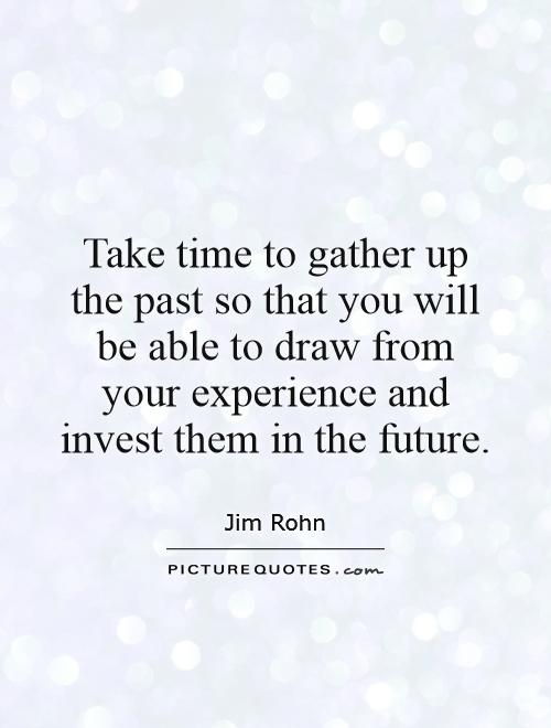 Take time to gather up the past so that you will be able to draw from your experience and invest them in the future Picture Quote #1