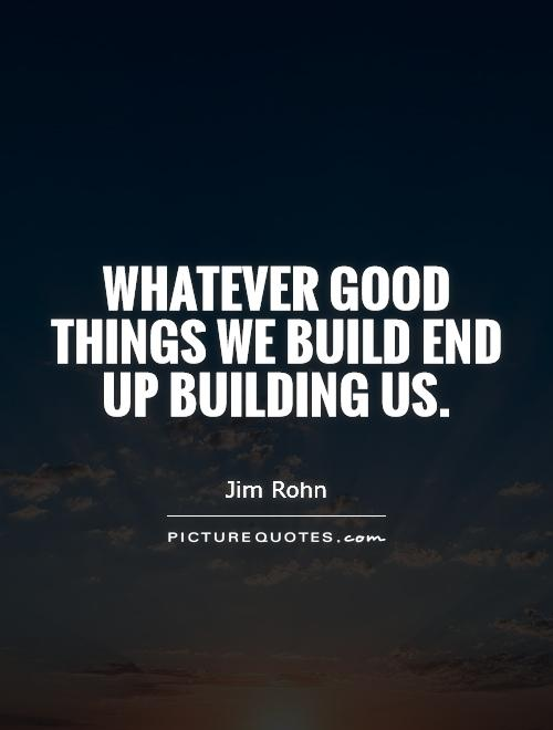 Whatever Good Things We Build End Up Building Us Picture Quote #1