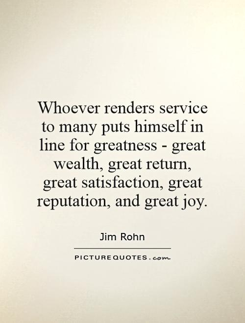 Whoever renders service to many puts himself in line for greatness - great wealth, great return, great satisfaction, great reputation, and great joy Picture Quote #1