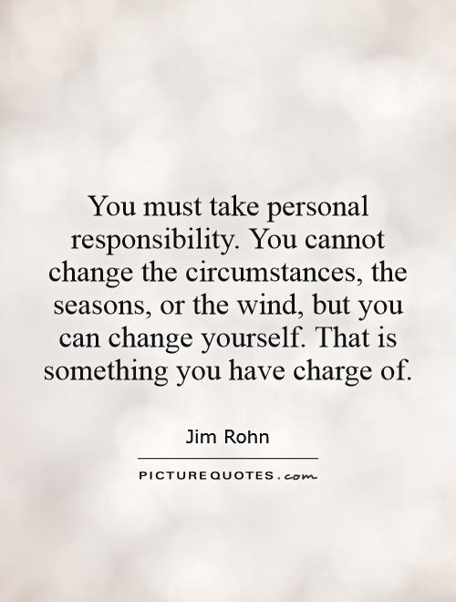 You must take personal responsibility. You cannot change the circumstances, the seasons, or the wind, but you can change yourself. That is something you have charge of Picture Quote #1