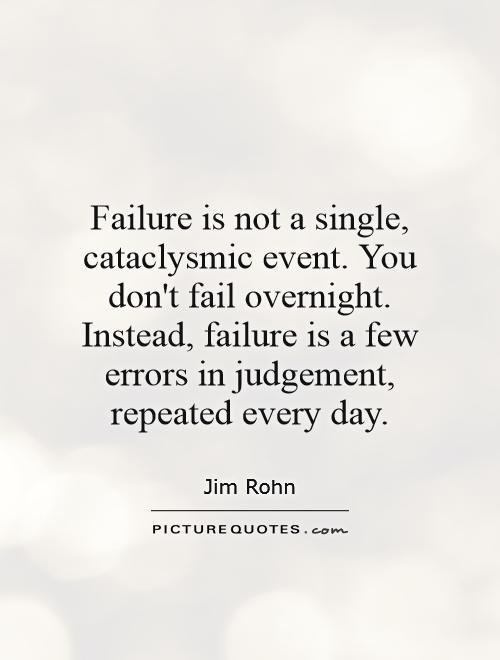 Failure is not a single, cataclysmic event. You don't fail overnight. Instead, failure is a few errors in judgement, repeated every day Picture Quote #1
