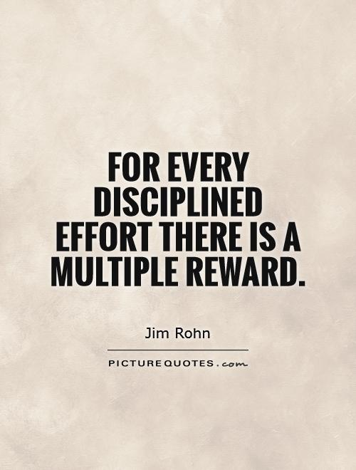For every disciplined effort there is a multiple reward Picture Quote #1