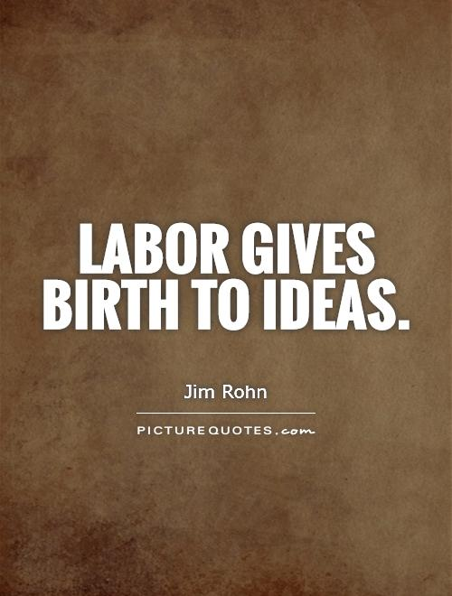 Labor gives birth to ideas Picture Quote #1
