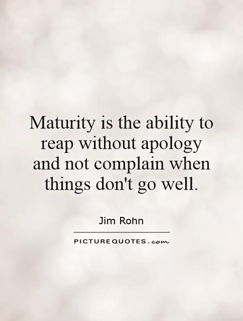 Maturity is the ability to reap without apology and not complain when things don't go well Picture Quote #1