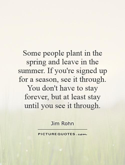 Some people plant in the spring and leave in the summer. If you're signed up for a season, see it through. You don't have to stay forever, but at least stay until you see it through Picture Quote #1