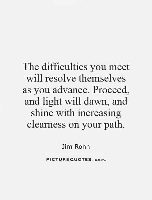 The difficulties you meet will resolve themselves as you advance. Proceed, and light will dawn, and shine with increasing clearness on your path Picture Quote #1