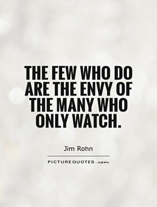 The few who do are the envy of the many who only watch Picture Quote #1