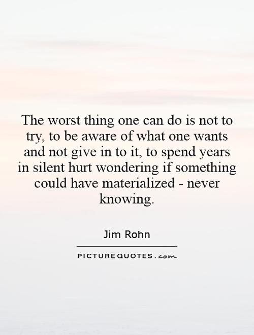 The worst thing one can do is not to try, to be aware of what one wants and not give in to it, to spend years  in silent hurt wondering if something could have materialized - never knowing Picture Quote #1