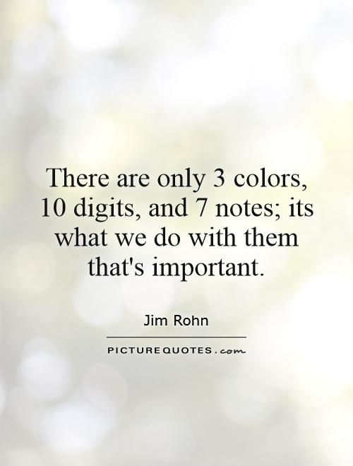 There are only 3 colors, 10 digits, and 7 notes; its what we do with them that's important Picture Quote #1
