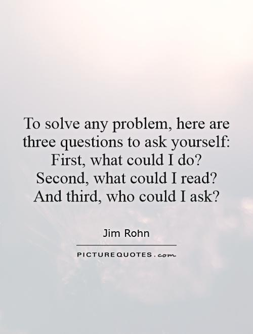 To solve any problem, here are three questions to ask yourself:  First, what could I do?  Second, what could I read?  And third, who could I ask? Picture Quote #1