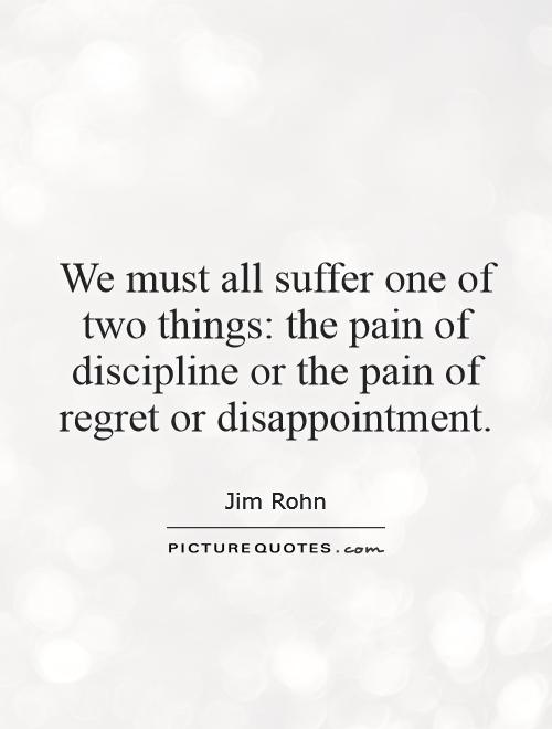 We must all suffer one of two things: the pain of discipline or the pain of regret or disappointment Picture Quote #1