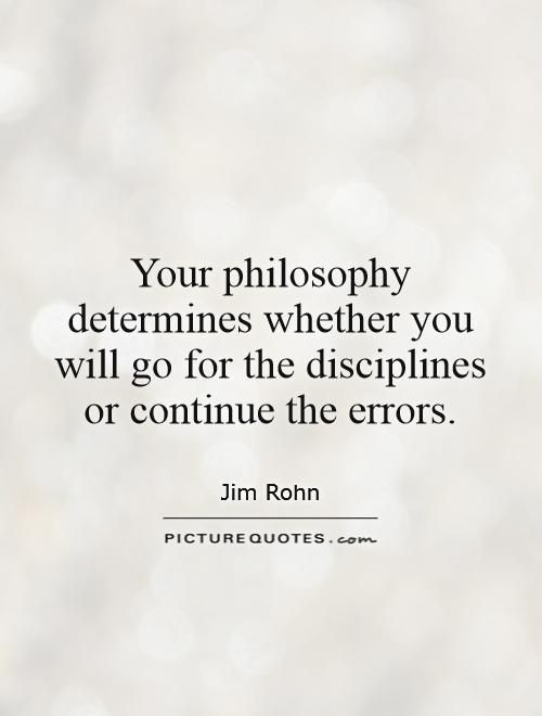 Your philosophy determines whether you will go for the disciplines or continue the errors Picture Quote #1