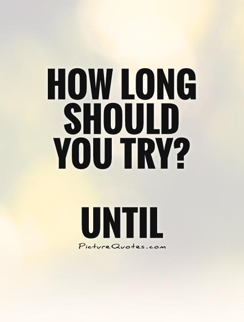 How long should you try?   Until Picture Quote #1