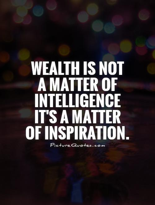 Wealth is not  a matter of intelligence it's a matter of inspiration Picture Quote #1
