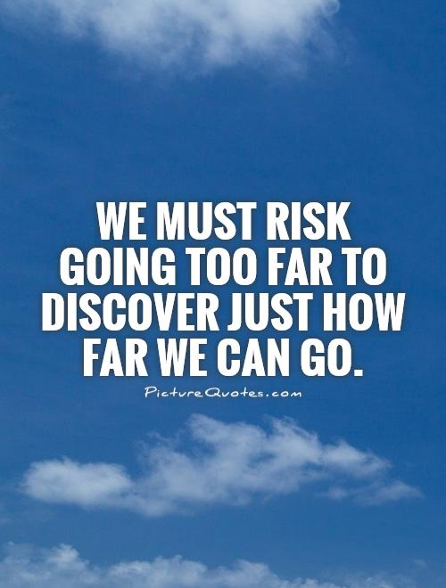 We must risk going too far to discover just how far we can go Picture Quote #1