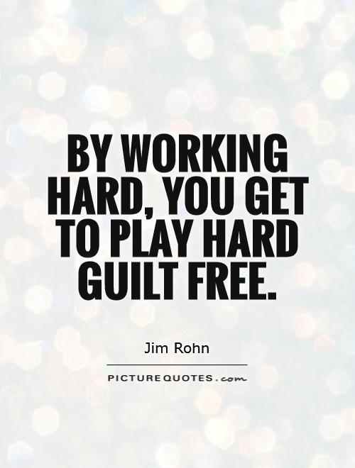 By working hard, you get to play hard guilt free Picture Quote #1
