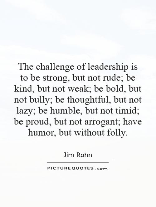 The challenge of leadership is to be strong, but not rude; be kind, but not weak; be bold, but not bully; be thoughtful, but not lazy; be humble, but not timid; be proud, but not arrogant; have humor, but without folly Picture Quote #1