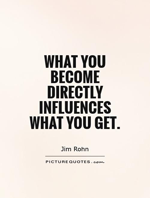 What you become directly influences what you get Picture Quote #1