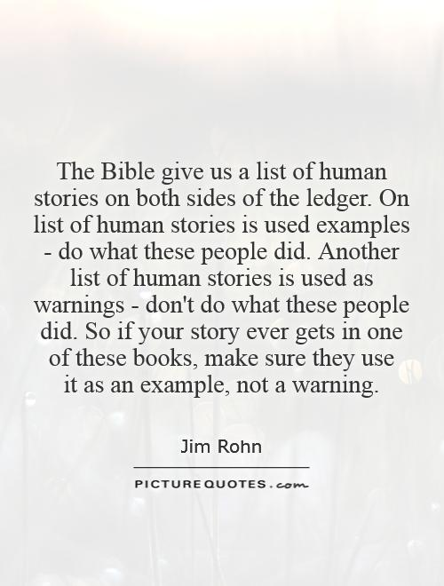 The Bible give us a list of human stories on both sides of the ledger. On list of human stories is used examples - do what these people did. Another list of human stories is used as warnings - don't do what these people did. So if your story ever gets in one of these books, make sure they use  it as an example, not a warning Picture Quote #1