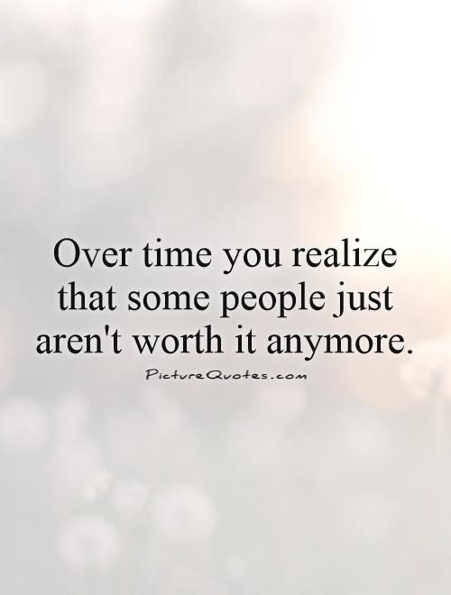 Over time you realize that some people just aren't worth it anymore Picture Quote #1