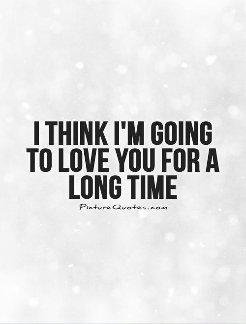 I think I'm going to love you for a long time Picture Quote #1