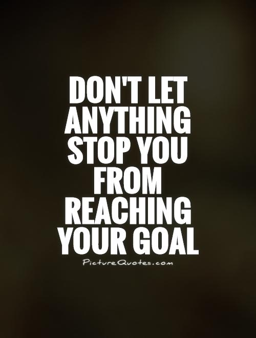 Goal Quotes Classy Don't Let Anything Stop You From Reaching Your Goal  Picture Quotes