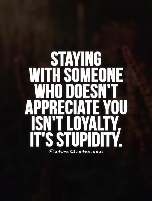 Staying  with someone  who doesn't appreciate you isn't loyalty,  it's stupidity Picture Quote #1