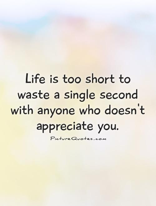 Life is too short to waste a single second with anyone who doesn't appreciate you Picture Quote #1