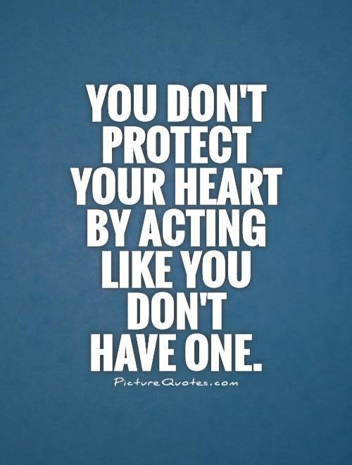 You don't protect  your heart  by acting  like you  don't  have one Picture Quote #1