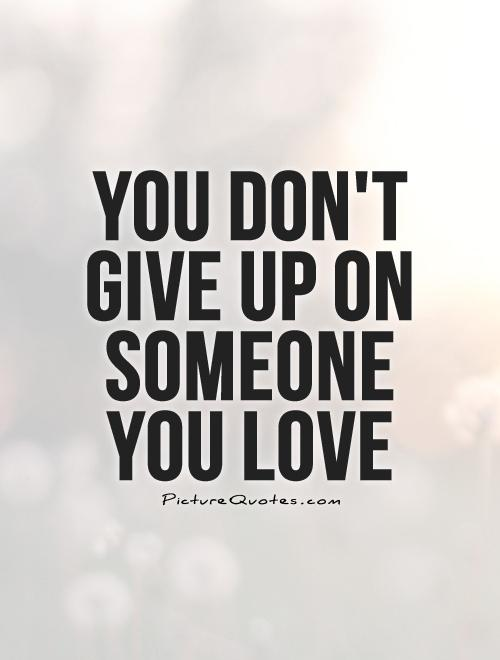 You don't give up on someone you love Picture Quote #1