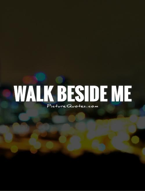 Walk beside me Picture Quote #1