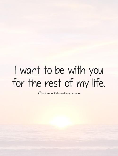 I want to be with you for the rest of my life Picture Quote #1