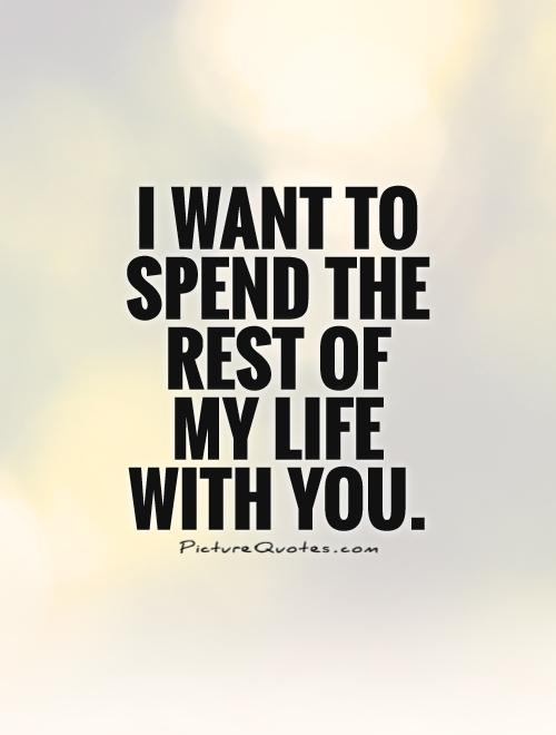 I want to spend the rest of  my life  with you Picture Quote #1