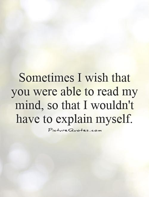 Sometimes I wish that you were able to read my mind, so that I wouldn't have to explain myself Picture Quote #1