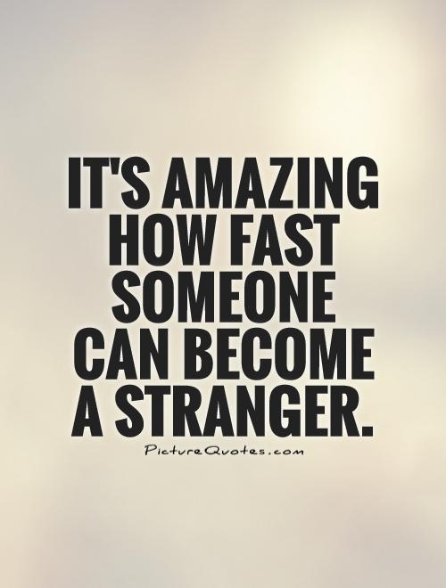 It's amazing how fast someone can become a stranger Picture Quote #1