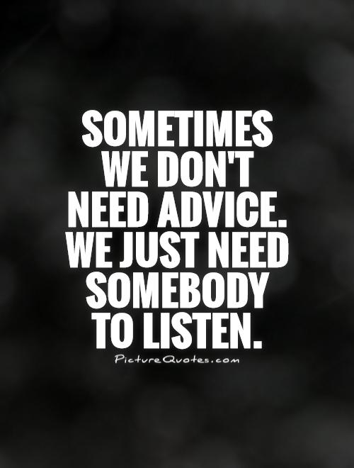 Sometimes we don't need advice. We just need somebody to listen Picture Quote #1