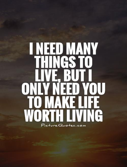 I need many things to live, but I only need you to make life worth living Picture Quote #1