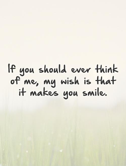 If you should ever think of me, my wish is that it makes you smile Picture Quote #1